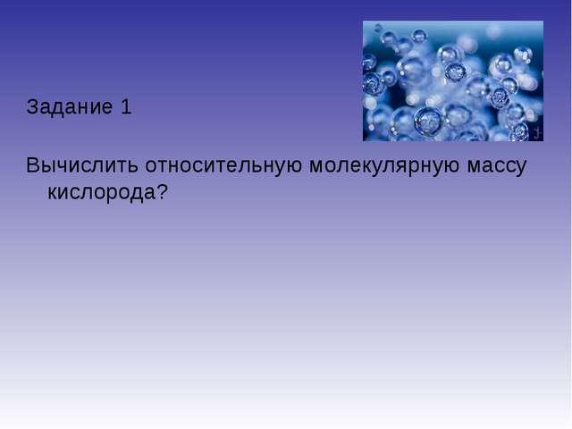 Задание 1 Вычислить относительную молекулярную массу кислорода?
