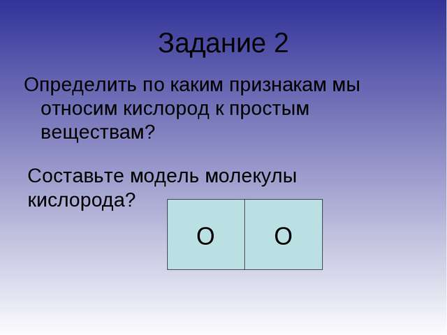 Задание 2 Определить по каким признакам мы относим кислород к простым веществ...