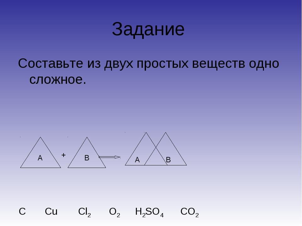 Задание Составьте из двух простых веществ одно сложное. А B A B + C О2 Cu Cl2...