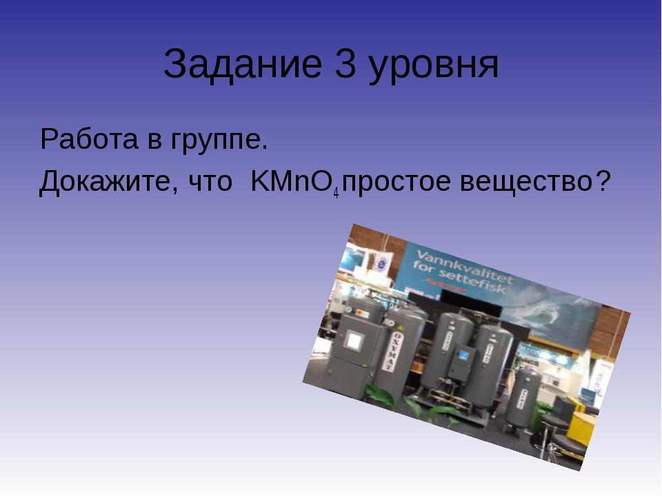 Задание 3 уровня Работа в группе. Докажите, что KMnO4 простое вещество ?