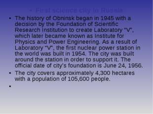 First science city in Russia The history of Obninsk began in 1945 with a deci