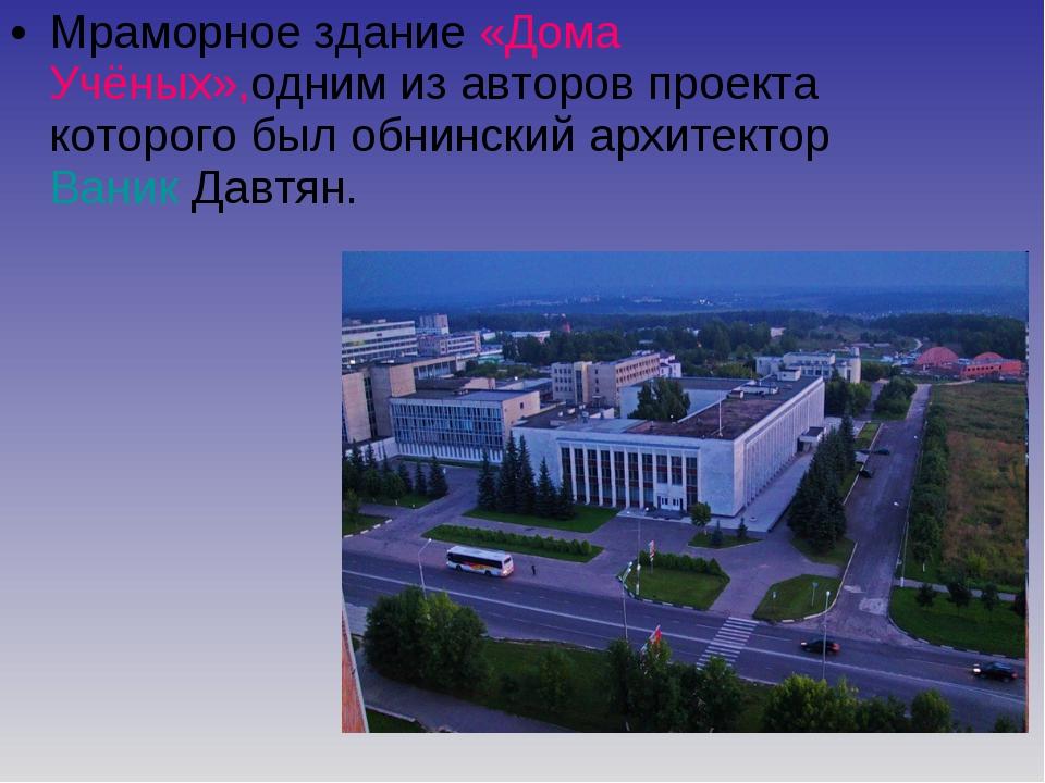 Мраморное здание «Дома Учёных»,одним из авторов проекта которого был обнински...