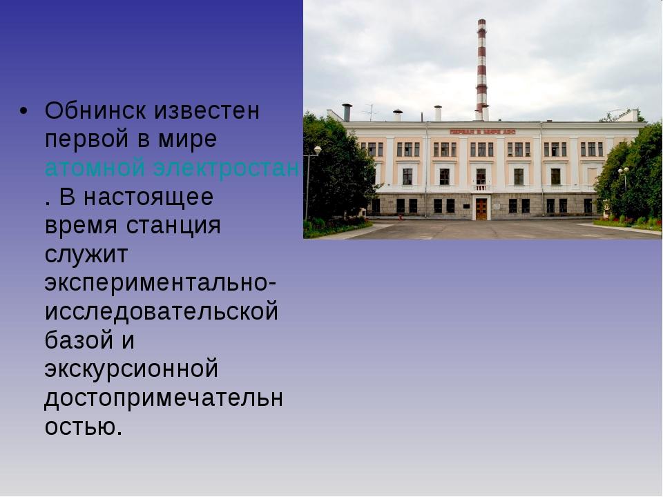 Обнинск известен первой в мире атомной электростанцией. В настоящее время ста...