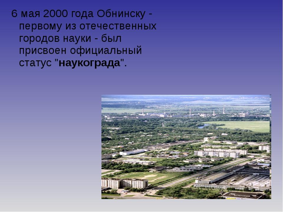 6 мая 2000 года Обнинску - первому из отечественных городов науки - был прис...