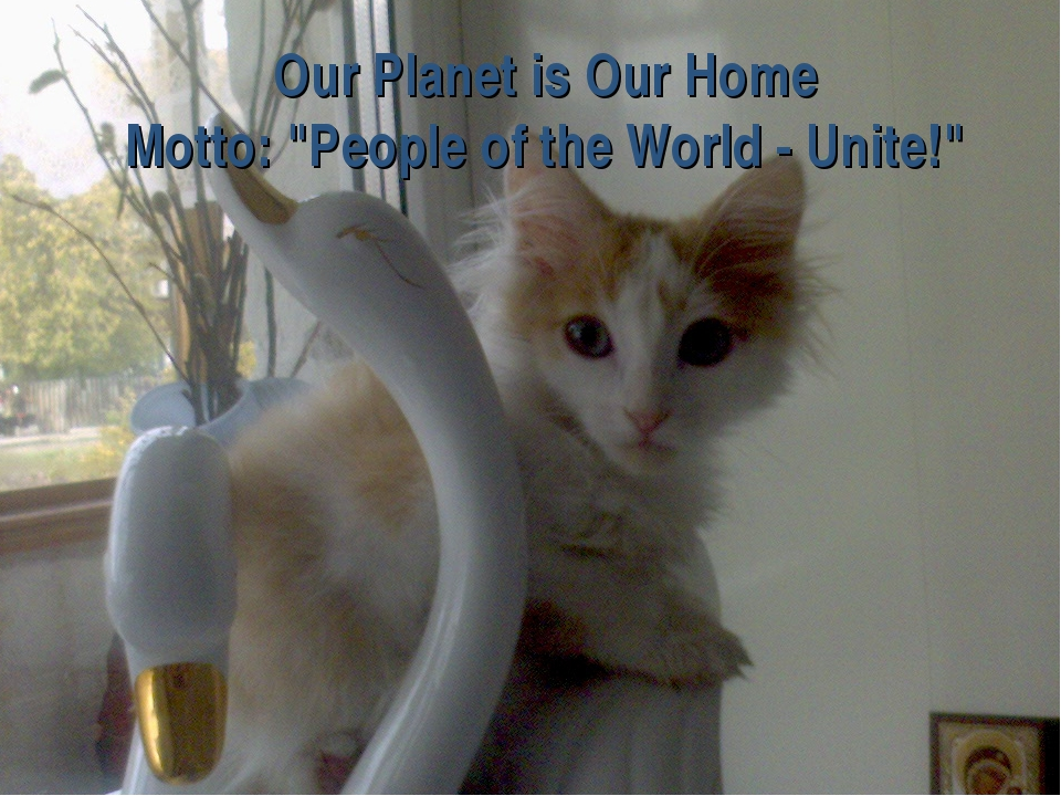 "Our Planet is Our Home Motto: ""People of the World - Unite!"""