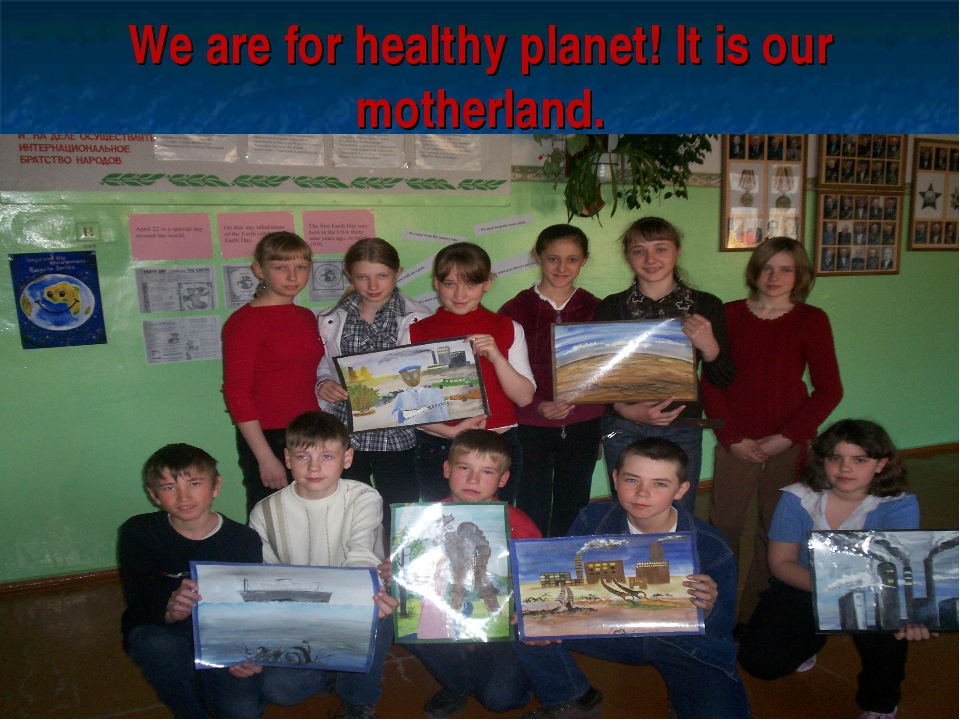 We are for healthy planet! It is our motherland.