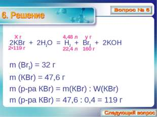 2KBr + 2H2O = H2 + Br2 + 2KOH m (Br2) = 32 г m (КBr) = 47,6 г m (р-ра КBr) =