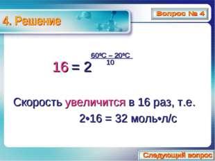 Скорость увеличится в 16 раз, т.е. 2•16 = 32 моль•л/с 16 = 600C – 200C 10 2