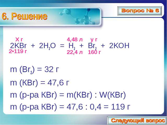 2KBr + 2H2O = H2 + Br2 + 2KOH m (Br2) = 32 г m (КBr) = 47,6 г m (р-ра КBr) =...