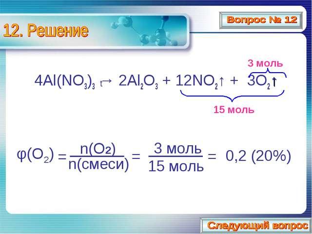 4Al(NO3)3 → 2Al2O3 + 12NO2↑ + 3O2↑ t 15 моль 3 моль φ(O2) = n(O2) n(смеси) 1...