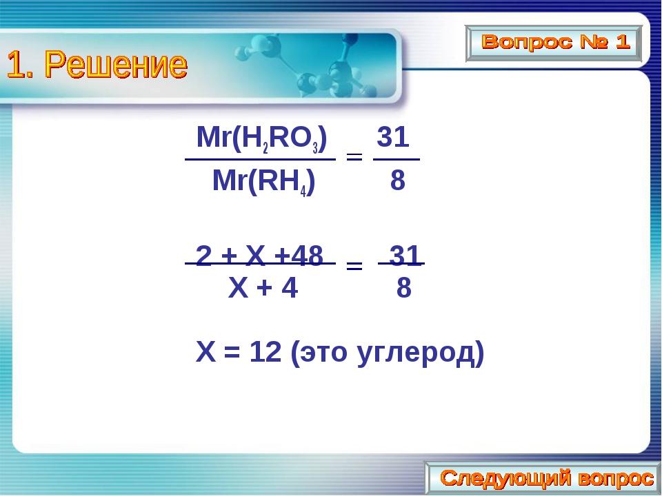 Mr(H2RO3) 31 Mr(RH4) 8 2 + X +48 31 X + 4 8 X = 12 (это углерод)