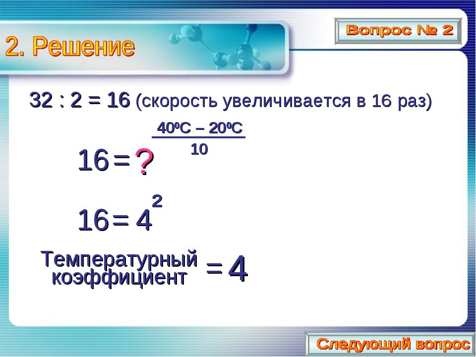 32 : 2 = 16 (скорость увеличивается в 16 раз) 16 = 400C – 200C 10 16 = 4 2 =...