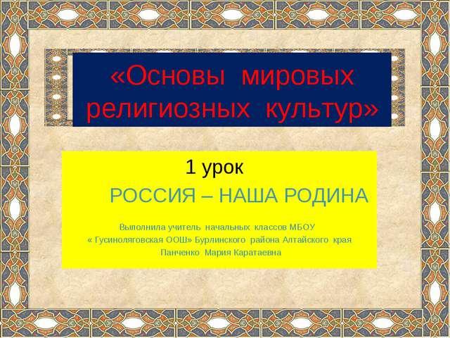 «Основы мировых религиозных культур» 1 урок РОССИЯ – НАША РОДИНА Выполнила у...