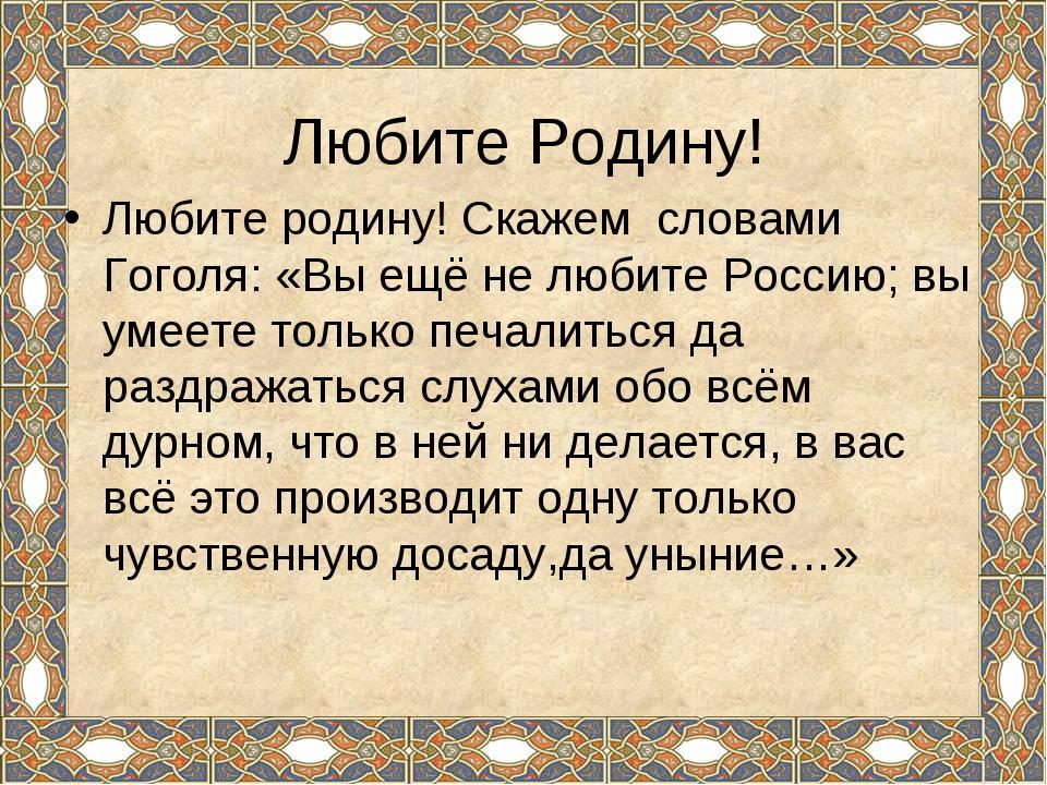 Любите Родину! Любите родину! Скажем словами Гоголя: «Вы ещё не любите Росси...