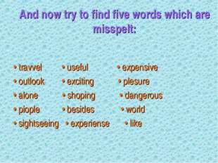 And now try to find five words which are misspelt: • travvel • useful • expen