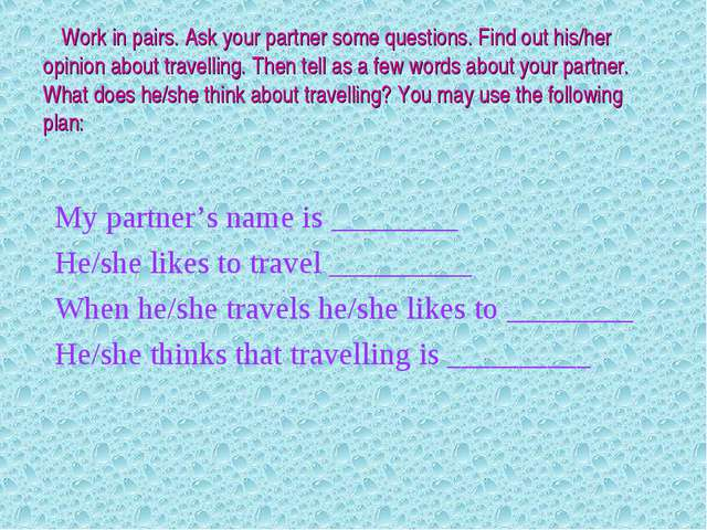 Work in pairs. Ask your partner some questions. Find out his/her opinion abo...