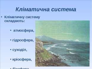 Кліматична система Кліматичну систему складають: атмосфера, гідросфера, суход
