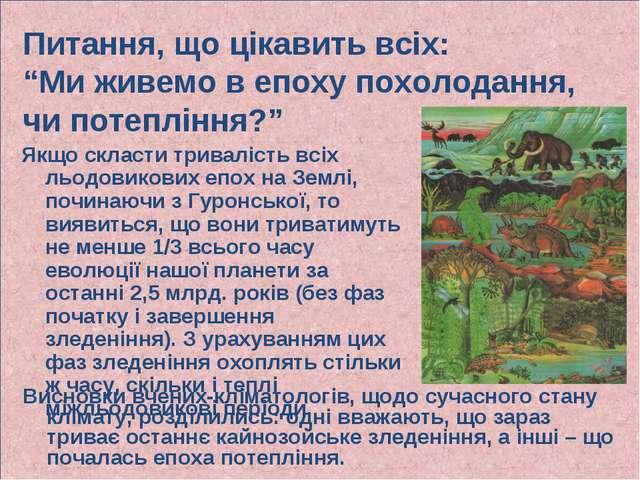 Якщо скласти тривалість всіх льодовикових епох на Землі, починаючи з Гуронськ...