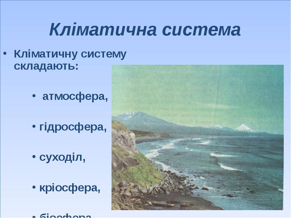 Кліматична система Кліматичну систему складають: атмосфера, гідросфера, суход...
