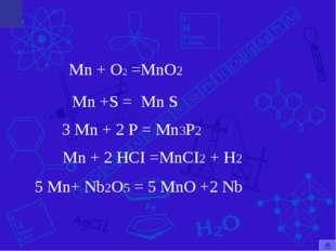 Mn + O2 =MnO2 Mn +S = Mn + 2 HCI =MnCI2 + H2 Mn S 3 Mn + 2 P = Mn3P2 5 Mn+ Nb