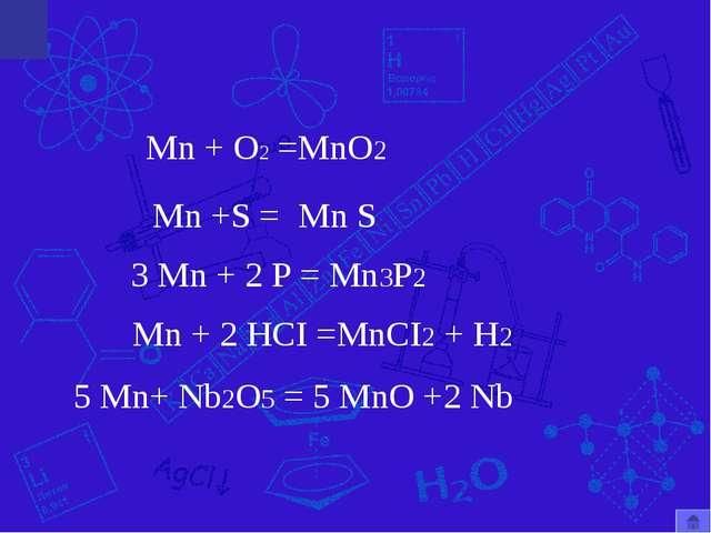 Mn + O2 =MnO2 Mn +S = Mn + 2 HCI =MnCI2 + H2 Mn S 3 Mn + 2 P = Mn3P2 5 Mn+ Nb...