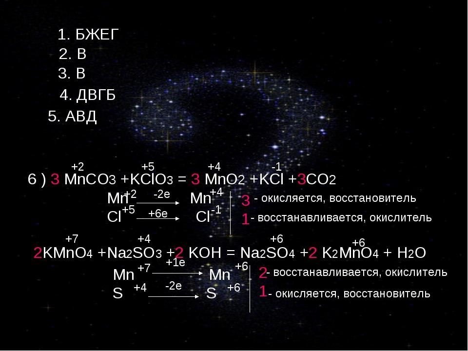 1. БЖЕГ 2. В 3. В 4. ДВГБ 5. АВД 6 ) 3 MnCO3 +KClO3 = 3 MnO2 +KCl +3CO2 Mn Mn...