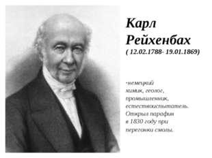 Карл Рейхенбах ( 12.02.1788- 19.01.1869) немецкий химик, геолог, промышленник