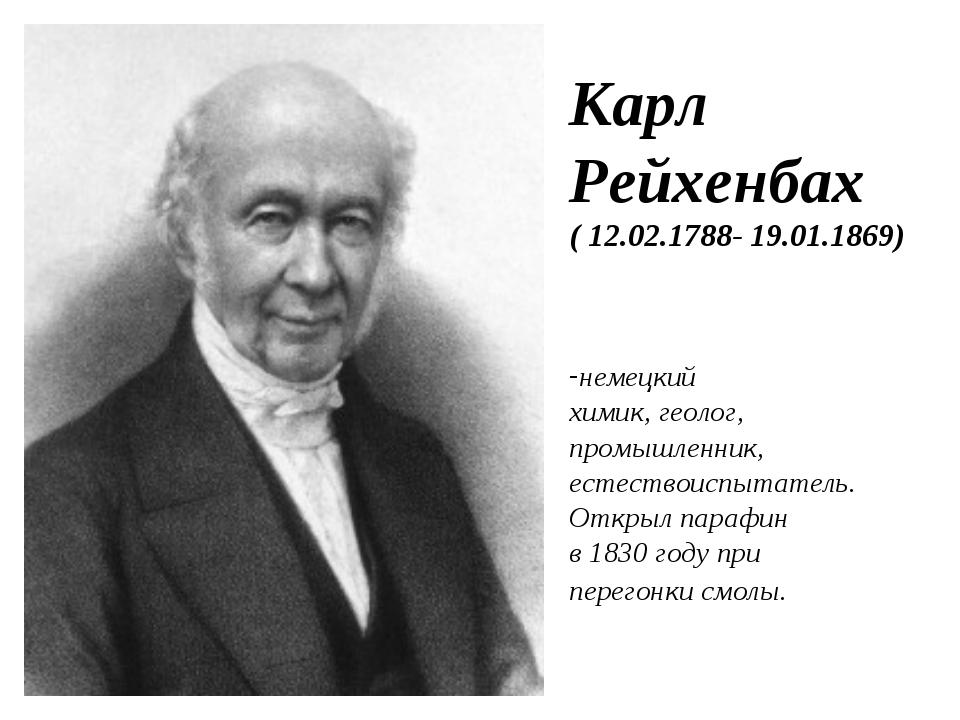 Карл Рейхенбах ( 12.02.1788- 19.01.1869) немецкий химик, геолог, промышленник...