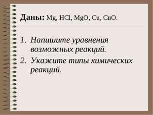 Даны: Mg, HCl, MgO, Cu, CuO. Напишите уравнения возможных реакций. Укажите ти