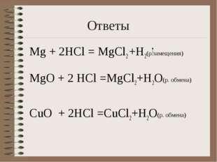Ответы Мg + 2HCl = MgCl2 +H2(р.замещения) МgO + 2 HCl =MgCl2+H2O(р. обмена) C