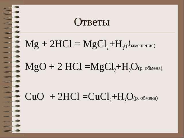 Ответы Мg + 2HCl = MgCl2 +H2(р.замещения) МgO + 2 HCl =MgCl2+H2O(р. обмена) C...