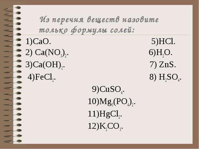 Из перечня веществ назовите только формулы солей: 1)СаО. 5)HCl. 2) Са(NO3)2....