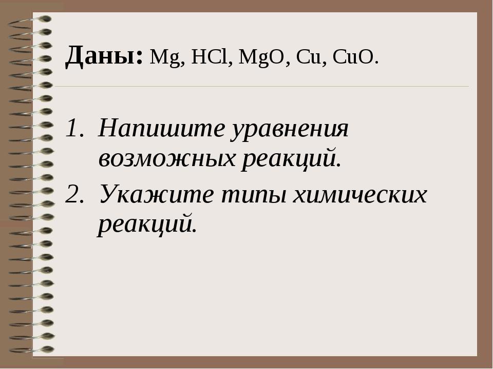 Даны: Mg, HCl, MgO, Cu, CuO. Напишите уравнения возможных реакций. Укажите ти...