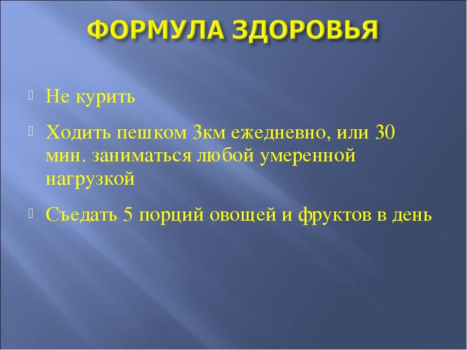 Не курить Ходить пешком 3км ежедневно, или 30 мин. заниматься любой умеренной...