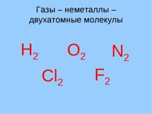 Газы – неметаллы – двухатомные молекулы Н2 О2 N2 Cl2 F2