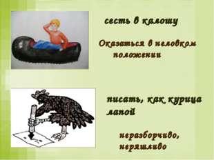 писать, как курица лапой неразборчиво, неряшливо сесть в калошу Оказаться в н