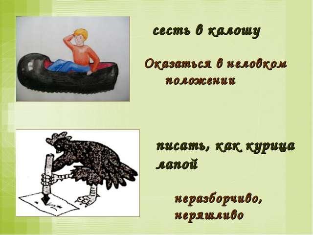 писать, как курица лапой неразборчиво, неряшливо сесть в калошу Оказаться в н...