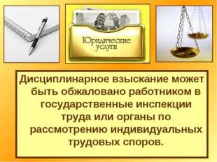 Дисциплинарное взыскание может быть обжаловано работником в государственные и