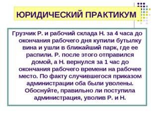 ЮРИДИЧЕСКИЙ ПРАКТИКУМ Грузчик Р. и рабочий склада Н. за 4 часа до окончания р
