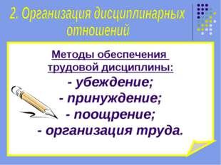 Методы обеспечения трудовой дисциплины: - убеждение; - принуждение; - поощрен