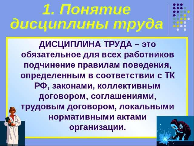 ДИСЦИПЛИНА ТРУДА – это обязательное для всех работников подчинение правилам п...