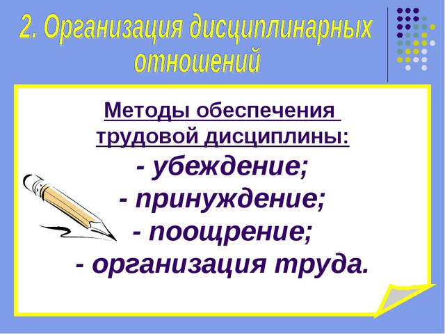 Методы обеспечения трудовой дисциплины: - убеждение; - принуждение; - поощрен...