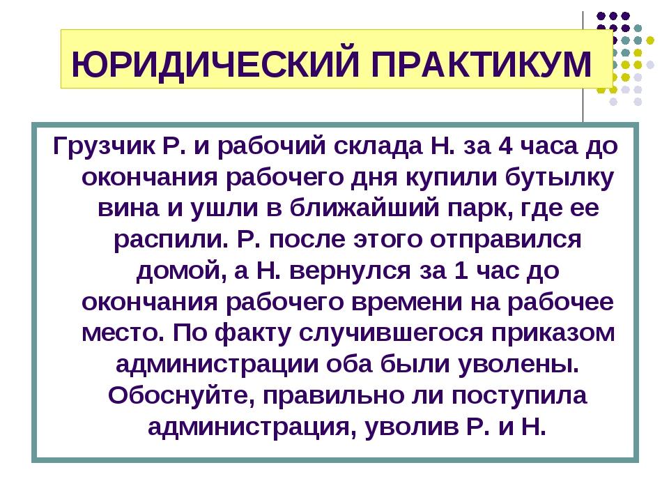 ЮРИДИЧЕСКИЙ ПРАКТИКУМ Грузчик Р. и рабочий склада Н. за 4 часа до окончания р...