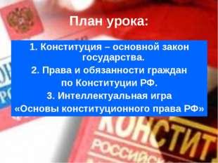 План урока: 1. Конституция – основной закон государства. 2. Права и обязаннос