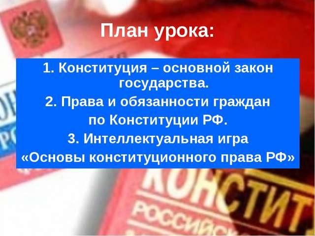 План урока: 1. Конституция – основной закон государства. 2. Права и обязаннос...