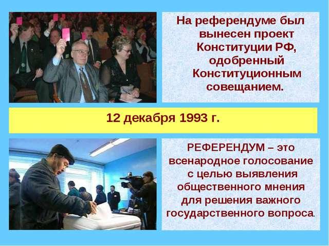 На референдуме был вынесен проект Конституции РФ, одобренный Конституционным...