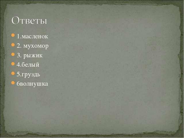 1.масленок 2. мухомор 3. рыжик 4.белый 5.груздь 6волнушка
