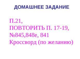 ДОМАШНЕЕ ЗАДАНИЕ П.21, ПОВТОРИТЬ П. 17-19, №845,848е, 841 Кроссворд (по желан