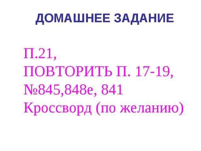 ДОМАШНЕЕ ЗАДАНИЕ П.21, ПОВТОРИТЬ П. 17-19, №845,848е, 841 Кроссворд (по желан...