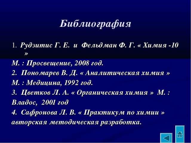 Библиография 1. Рудзитис Г. Е. и Фельдман Ф. Г. « Химия -10 » М. : Просвещен...